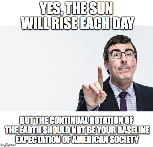 john oliver | YES, THE SUN WILL RISE EACH DAY BUT THE CONTINUAL ROTATION OF THE EARTH SHOULD NOT BE YOUR BASELINE EXPECTATION OF AMERICAN SOCIETY | image tagged in john oliver | made w/ Imgflip meme maker