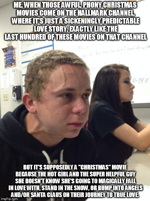 Christmas Hallmark movies gag yuck | ME, WHEN THOSE AWFUL, PHONY CHRISTMAS MOVIES COME ON THE HALLMARK CHANNEL, WHERE IT'S JUST A SICKENINGLY PREDICTABLE LOVE STORY, EXACTLY LIK | image tagged in angry guy class,christmas,hallmark,movies,meet cute | made w/ Imgflip meme maker