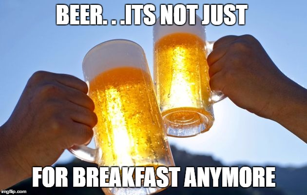 BEER. . .ITS NOT JUST FOR BREAKFAST ANYMORE | made w/ Imgflip meme maker
