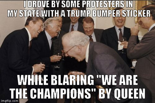 "They weren't too happy | I DROVE BY SOME PROTESTERS IN MY STATE WITH A TRUMP BUMPER STICKER WHILE BLARING ""WE ARE THE CHAMPIONS"" BY QUEEN 