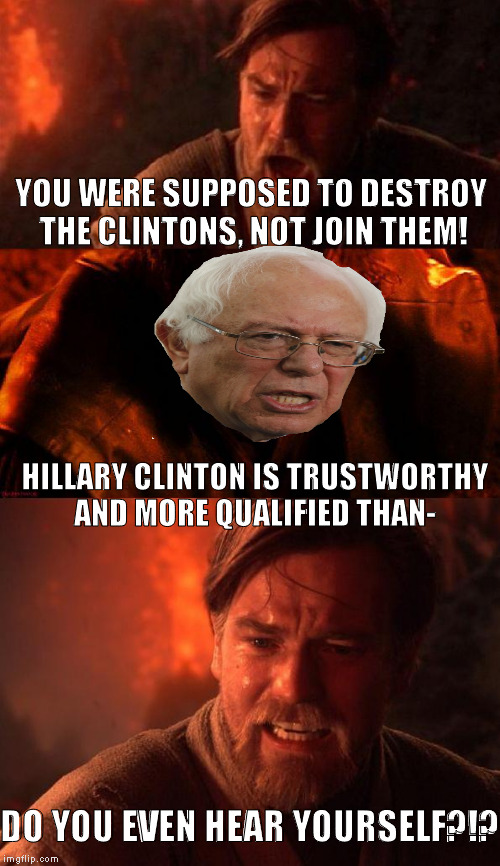 For the Bernie supporters that really felt the Bern | YOU WERE SUPPOSED TO DESTROY THE CLINTONS, NOT JOIN THEM! HILLARY CLINTON IS TRUSTWORTHY AND MORE QUALIFIED THAN- DO YOU EVEN HEAR YOURSELF? | image tagged in obianiobi,memes,donald trump approves,hillary clinton for prison hospital 2016,bernie sanders,liberal logic | made w/ Imgflip meme maker