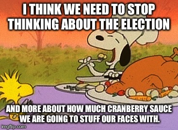 Charlie Brown thanksgiving  |  I THINK WE NEED TO STOP THINKING ABOUT THE ELECTION; AND MORE ABOUT HOW MUCH CRANBERRY SAUCE WE ARE GOING TO STUFF OUR FACES WITH. | image tagged in charlie brown thanksgiving | made w/ Imgflip meme maker