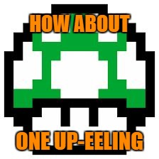oneup | HOW ABOUT ONE UP-EELING | image tagged in oneup | made w/ Imgflip meme maker