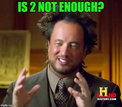 Ancient Aliens Meme | IS 2 NOT ENOUGH? | image tagged in memes,ancient aliens | made w/ Imgflip meme maker