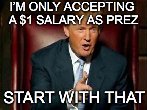 I'M ONLY ACCEPTING A $1 SALARY AS PREZ START WITH THAT | made w/ Imgflip meme maker