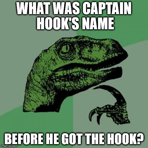 Who Was He Before? | WHAT WAS CAPTAIN HOOK'S NAME BEFORE HE GOT THE HOOK? | image tagged in memes,philosoraptor,captain hook,before the hook,a mythical tag | made w/ Imgflip meme maker