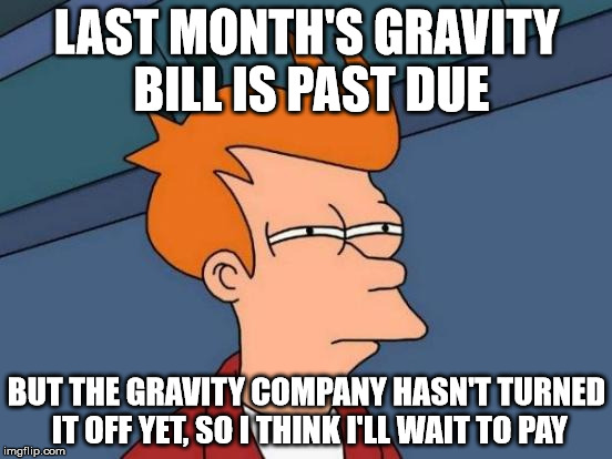 They Haven't Turned Off The Gravity On Me Yet | LAST MONTH'S GRAVITY BILL IS PAST DUE BUT THE GRAVITY COMPANY HASN'T TURNED IT OFF YET, SO I THINK I'LL WAIT TO PAY | image tagged in memes,futurama fry,gravity bill,haven't turned off the gravity,i'll wait to pay,bread crumbs | made w/ Imgflip meme maker
