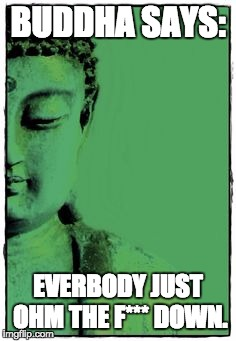 buddha | BUDDHA SAYS: EVERBODY JUST OHM THE F*** DOWN. | image tagged in buddha | made w/ Imgflip meme maker