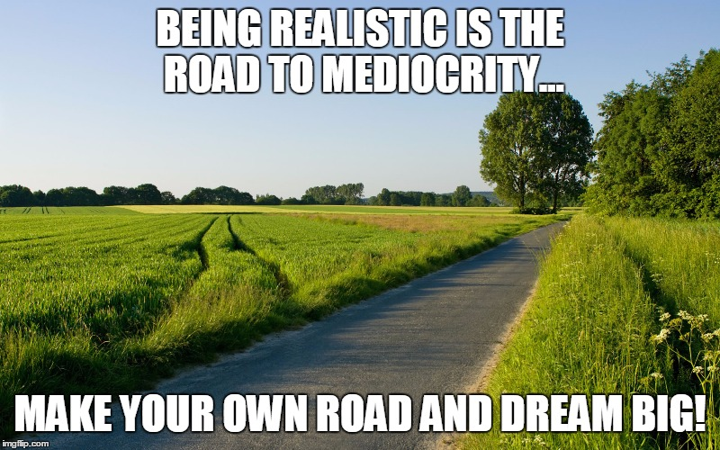 BEING REALISTIC IS THE ROAD TO MEDIOCRITY... MAKE YOUR OWN ROAD AND DREAM BIG! | image tagged in road to mediocrity | made w/ Imgflip meme maker