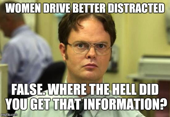 Dwight Schrute Meme | WOMEN DRIVE BETTER DISTRACTED FALSE. WHERE THE HELL DID YOU GET THAT INFORMATION? | image tagged in memes,dwight schrute | made w/ Imgflip meme maker
