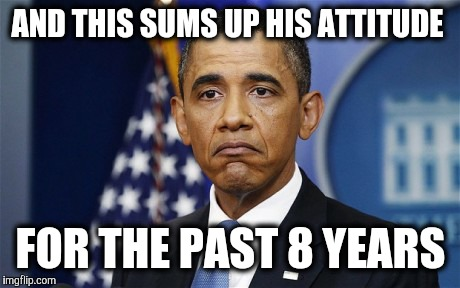 Who Cares | AND THIS SUMS UP HIS ATTITUDE FOR THE PAST 8 YEARS | image tagged in politics | made w/ Imgflip meme maker