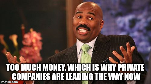 Steve Harvey Meme | TOO MUCH MONEY, WHICH IS WHY PRIVATE COMPANIES ARE LEADING THE WAY NOW | image tagged in memes,steve harvey | made w/ Imgflip meme maker