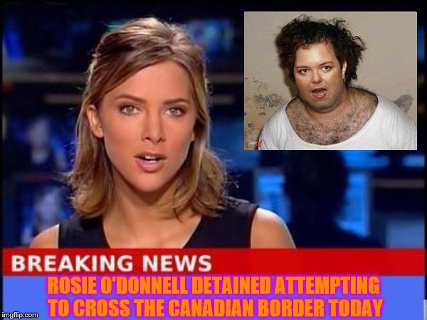 Rosie O'Donnell arrested trying to cross into Canada. | ROSIE O'DONNELL DETAINED ATTEMPTING TO CROSS THE CANADIAN BORDER TODAY | image tagged in breaking news,memes,funny memes,rosie o'donnell,terrorist rosie o'donnell | made w/ Imgflip meme maker