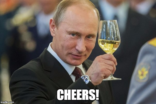 Putin Cheers | CHEERS! | image tagged in putin cheers | made w/ Imgflip meme maker