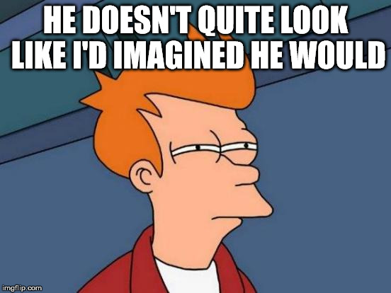 Futurama Fry Meme | HE DOESN'T QUITE LOOK LIKE I'D IMAGINED HE WOULD | image tagged in memes,futurama fry | made w/ Imgflip meme maker