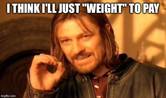 "One Does Not Simply Meme | I THINK I'LL JUST ""WEIGHT"" TO PAY 