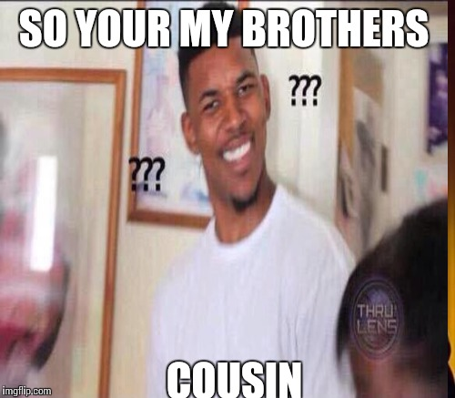 SO YOUR MY BROTHERS COUSIN | made w/ Imgflip meme maker