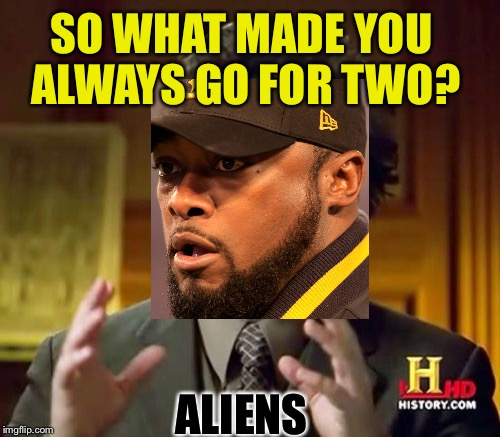 Pittsburgh Aliens | SO WHAT MADE YOU ALWAYS GO FOR TWO? ALIENS | image tagged in memes,ancient aliens,pittsburgh steelers | made w/ Imgflip meme maker