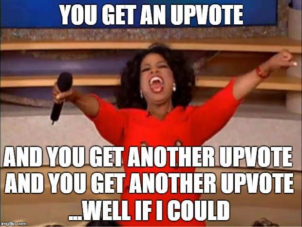 Oprah You Get A Meme | YOU GET AN UPVOTE ...WELL IF I COULD AND YOU GET ANOTHER UPVOTE AND YOU GET ANOTHER UPVOTE | image tagged in memes,oprah you get a | made w/ Imgflip meme maker