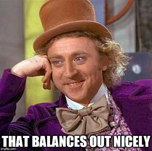 Creepy Condescending Wonka Meme | THAT BALANCES OUT NICELY | image tagged in memes,creepy condescending wonka | made w/ Imgflip meme maker