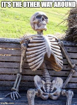 Waiting Skeleton Meme | IT'S THE OTHER WAY AROUND | image tagged in memes,waiting skeleton | made w/ Imgflip meme maker