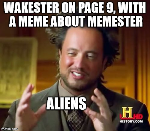 Ancient Aliens Meme | WAKESTER ON PAGE 9, WITH A MEME ABOUT MEMESTER ALIENS | image tagged in memes,ancient aliens | made w/ Imgflip meme maker