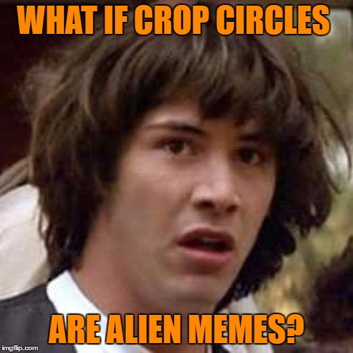 Conspiracy Keanu Meme | WHAT IF CROP CIRCLES ARE ALIEN MEMES? | image tagged in memes,conspiracy keanu | made w/ Imgflip meme maker