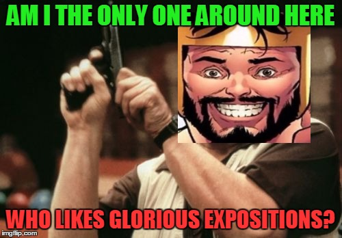 Am I The Only One Around Here Meme | AM I THE ONLY ONE AROUND HERE WHO LIKES GLORIOUS EXPOSITIONS? | image tagged in memes,am i the only one around here | made w/ Imgflip meme maker