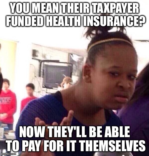 Black Girl Wat Meme | YOU MEAN THEIR TAXPAYER FUNDED HEALTH INSURANCE? NOW THEY'LL BE ABLE TO PAY FOR IT THEMSELVES | image tagged in memes,black girl wat | made w/ Imgflip meme maker