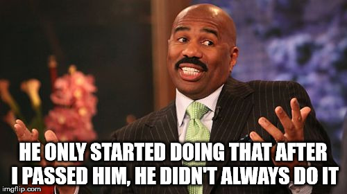 Steve Harvey Meme | HE ONLY STARTED DOING THAT AFTER I PASSED HIM, HE DIDN'T ALWAYS DO IT | image tagged in memes,steve harvey | made w/ Imgflip meme maker