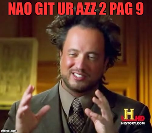 Ancient Aliens Meme | NAO GIT UR AZZ 2 PAG 9 | image tagged in memes,ancient aliens | made w/ Imgflip meme maker