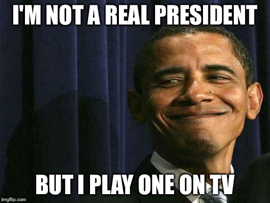 I'M NOT A REAL PRESIDENT BUT I PLAY ONE ON TV | made w/ Imgflip meme maker