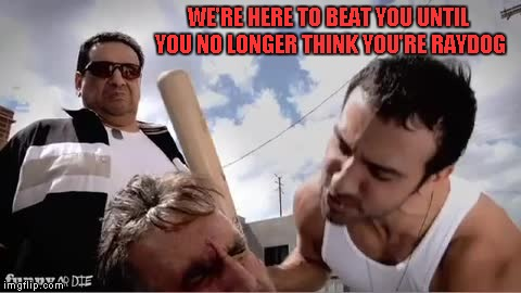 WE'RE HERE TO BEAT YOU UNTIL YOU NO LONGER THINK YOU'RE RAYDOG | made w/ Imgflip meme maker