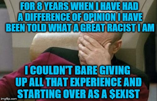 When you've marginalized everyone around you, you become the one who is marginalized.  | FOR 8 YEARS WHEN I HAVE HAD A DIFFERENCE OF OPINION I HAVE BEEN TOLD WHAT A GREAT RACIST I AM I COULDN'T BARE GIVING UP ALL THAT EXPERIENCE  | image tagged in memes,captain picard facepalm,why you lost | made w/ Imgflip meme maker