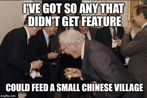 Laughing Men In Suits Meme | I'VE GOT SO ANY THAT DIDN'T GET FEATURE COULD FEED A SMALL CHINESE VILLAGE | image tagged in memes,laughing men in suits | made w/ Imgflip meme maker
