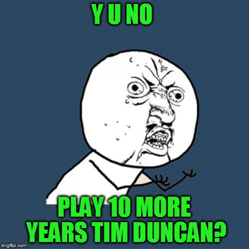 Y U No Meme | Y U NO PLAY 10 MORE YEARS TIM DUNCAN? | image tagged in memes,y u no | made w/ Imgflip meme maker