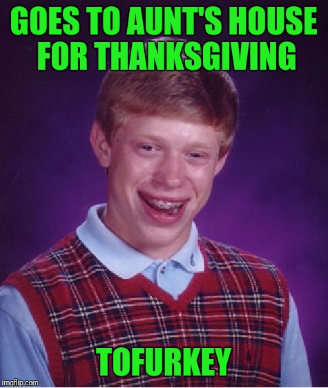 Bad Luck Brian Meme | GOES TO AUNT'S HOUSE FOR THANKSGIVING TOFURKEY | image tagged in memes,bad luck brian | made w/ Imgflip meme maker