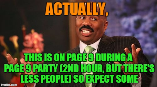 Steve Harvey Meme | ACTUALLY, THIS IS ON PAGE 9 DURING A PAGE 9 PARTY (2ND HOUR, BUT THERE'S LESS PEOPLE) SO EXPECT SOME | image tagged in memes,steve harvey | made w/ Imgflip meme maker