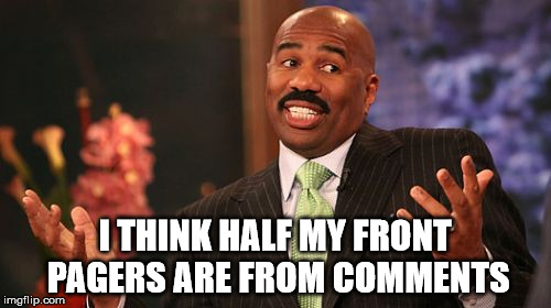 Steve Harvey Meme | I THINK HALF MY FRONT PAGERS ARE FROM COMMENTS | image tagged in memes,steve harvey | made w/ Imgflip meme maker