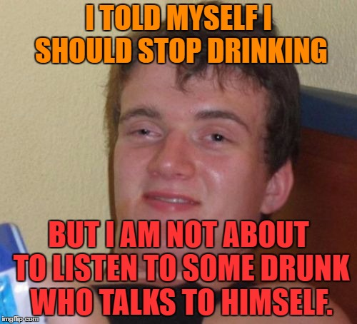 10 Guy Meme | I TOLD MYSELF I SHOULD STOP DRINKING BUT I AM NOT ABOUT TO LISTEN TO SOME DRUNK WHO TALKS TO HIMSELF. | image tagged in memes,10 guy | made w/ Imgflip meme maker