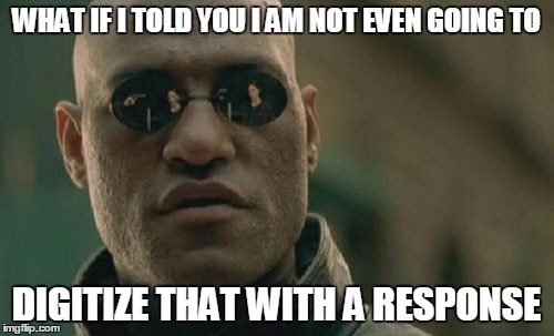 Matrix Morpheus Meme | WHAT IF I TOLD YOU I AM NOT EVEN GOING TO DIGITIZE THAT WITH A RESPONSE | image tagged in memes,matrix morpheus | made w/ Imgflip meme maker