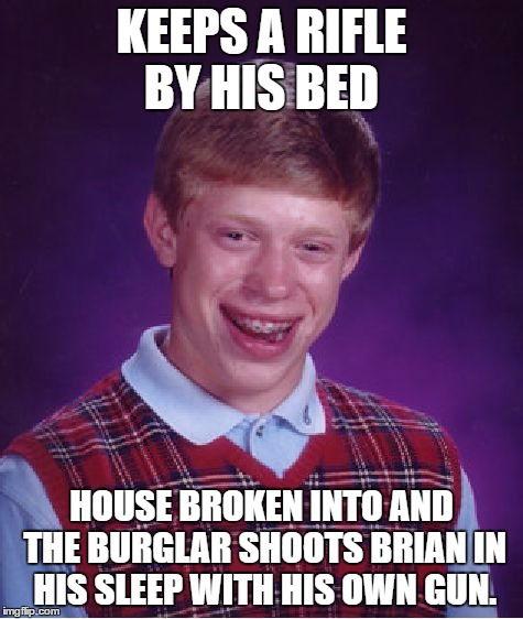 Bad Luck Brian Meme | KEEPS A RIFLE BY HIS BED HOUSE BROKEN INTO AND THE BURGLAR SHOOTS BRIAN IN HIS SLEEP WITH HIS OWN GUN. | image tagged in memes,bad luck brian | made w/ Imgflip meme maker