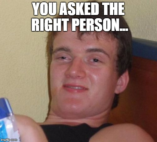 10 Guy Meme | YOU ASKED THE RIGHT PERSON... | image tagged in memes,10 guy | made w/ Imgflip meme maker
