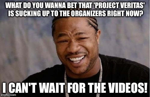 Yo Dawg Heard You Meme | WHAT DO YOU WANNA BET THAT 'PROJECT VERITAS' IS SUCKING UP TO THE ORGANIZERS RIGHT NOW? I CAN'T WAIT FOR THE VIDEOS! | image tagged in memes,yo dawg heard you | made w/ Imgflip meme maker