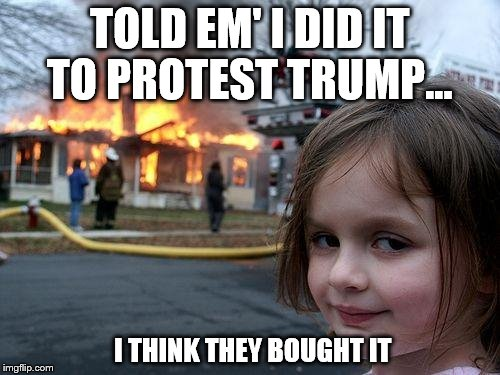 Political advantage | TOLD EM' I DID IT TO PROTEST TRUMP... I THINK THEY BOUGHT IT | image tagged in memes,disaster girl,donald trump,president,election 2016 | made w/ Imgflip meme maker