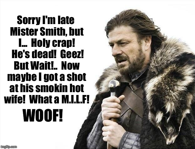 Brace Yourselves X is Coming Meme | Sorry I'm late Mister Smith, but I...  Holy crap!  He's dead!  Geez! But Wait!..  Now maybe I got a shot at his smokin hot wife!  What a M.I | image tagged in memes,brace yourselves x is coming | made w/ Imgflip meme maker