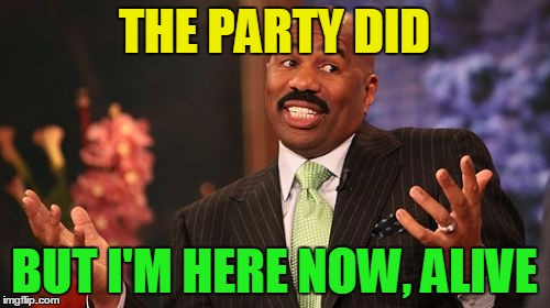 Steve Harvey Meme | THE PARTY DID BUT I'M HERE NOW, ALIVE | image tagged in memes,steve harvey | made w/ Imgflip meme maker