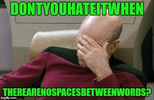 Iknowright? | DONTYOUHATEITWHEN THEREARENOSPACESBETWEENWORDS? | image tagged in memes,captain picard facepalm,irony | made w/ Imgflip meme maker