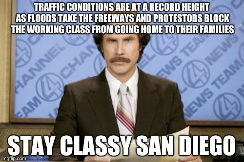 TRAFFIC CONDITIONS ARE AT A RECORD HEIGHT AS FLOODS TAKE THE FREEWAYS AND PROTESTORS BLOCK THE WORKING CLASS FROM GOING HOME TO THEIR FAMILI | made w/ Imgflip meme maker