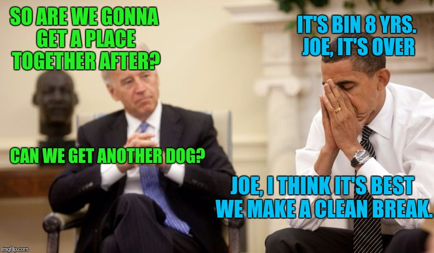 Breaking up is hard | SO ARE WE GONNA GET A PLACE TOGETHER AFTER? IT'S BIN 8 YRS. JOE, IT'S OVER CAN WE GET ANOTHER DOG? JOE, I THINK IT'S BEST WE MAKE A CLEAN BR | image tagged in biden,obama,sewmyeyesshut,funny memes | made w/ Imgflip meme maker